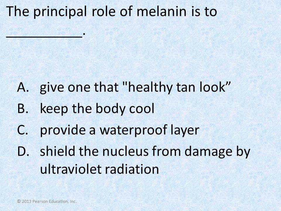 © 2013 Pearson Education, Inc. The principal role of melanin is to __________. A.give one that