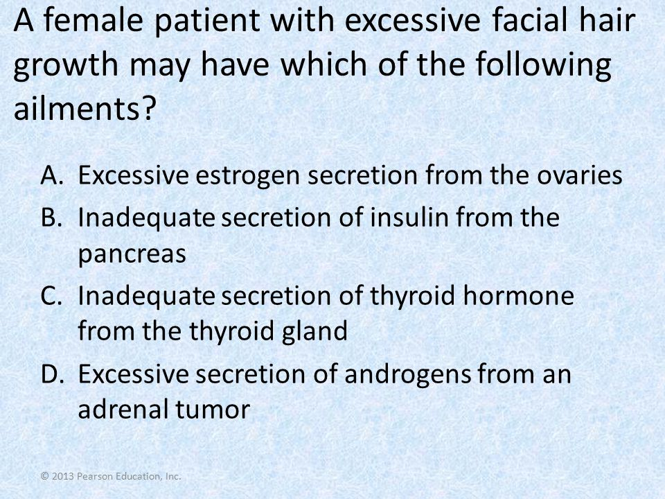© 2013 Pearson Education, Inc. A female patient with excessive facial hair growth may have which of the following ailments? A.Excessive estrogen secre