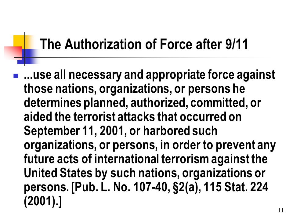 11 The Authorization of Force after 9/11...use all necessary and appropriate force against those nations, organizations, or persons he determines planned, authorized, committed, or aided the terrorist attacks that occurred on September 11, 2001, or harbored such organizations, or persons, in order to prevent any future acts of international terrorism against the United States by such nations, organizations or persons.