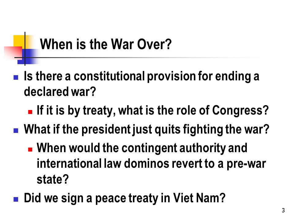 3 When is the War Over. Is there a constitutional provision for ending a declared war.