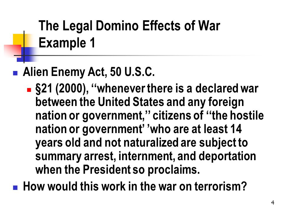 4 The Legal Domino Effects of War Example 1 Alien Enemy Act, 50 U.S.C.