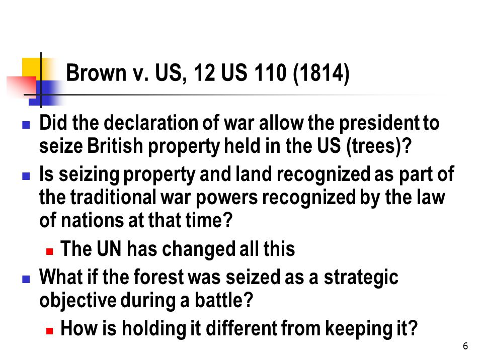 6 Brown v. US, 12 US 110 (1814) Did the declaration of war allow the president to seize British property held in the US (trees)? Is seizing property a