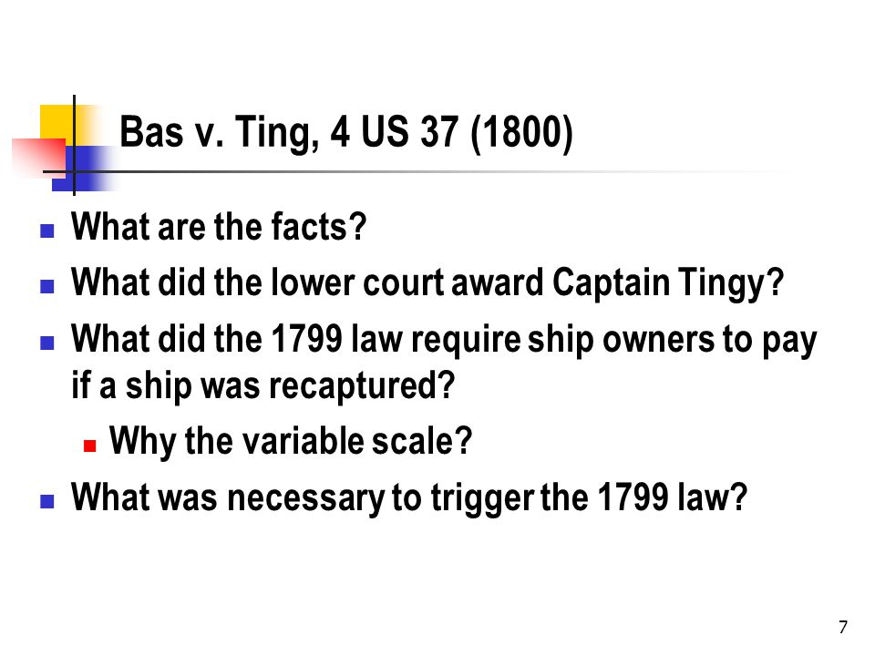 7 Bas v. Ting, 4 US 37 (1800) What are the facts.