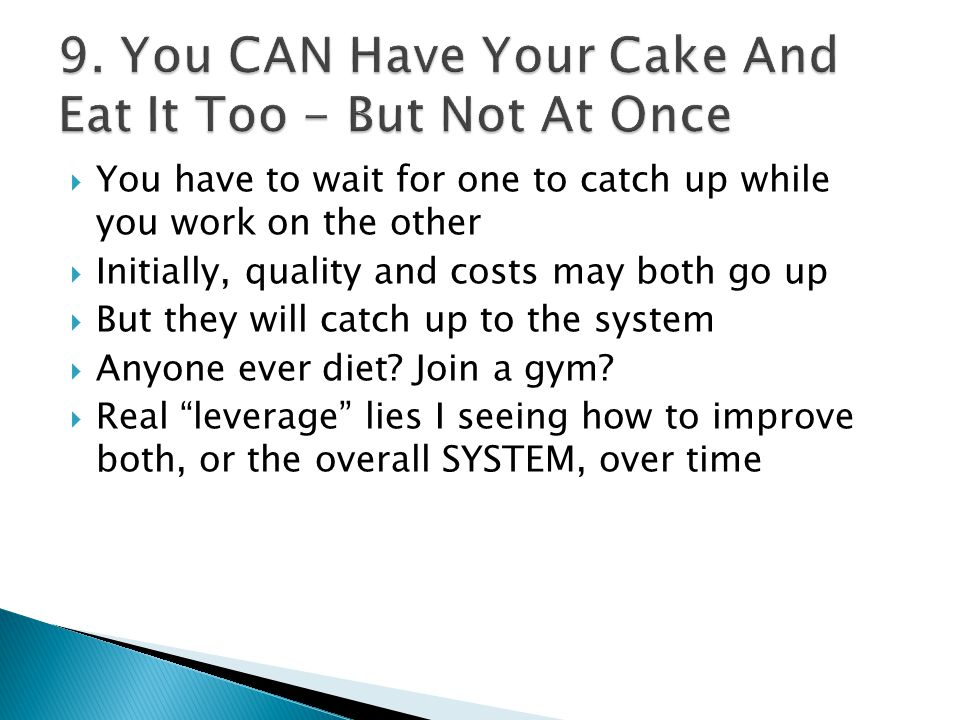  You have to wait for one to catch up while you work on the other  Initially, quality and costs may both go up  But they will catch up to the system  Anyone ever diet.