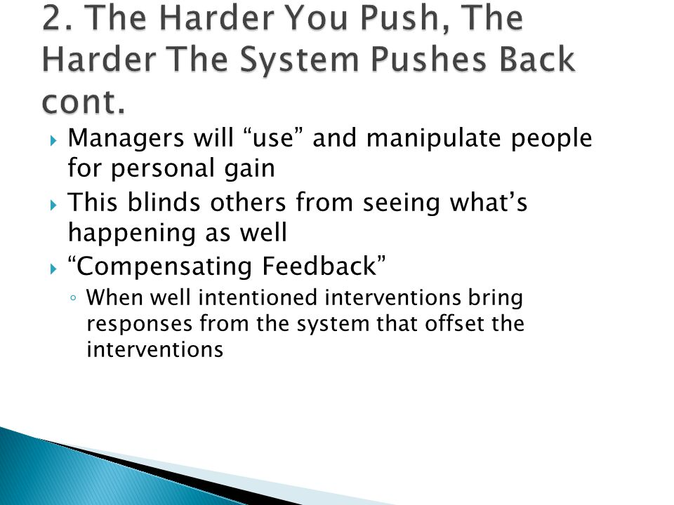  Managers will use and manipulate people for personal gain  This blinds others from seeing what's happening as well  Compensating Feedback ◦ When well intentioned interventions bring responses from the system that offset the interventions