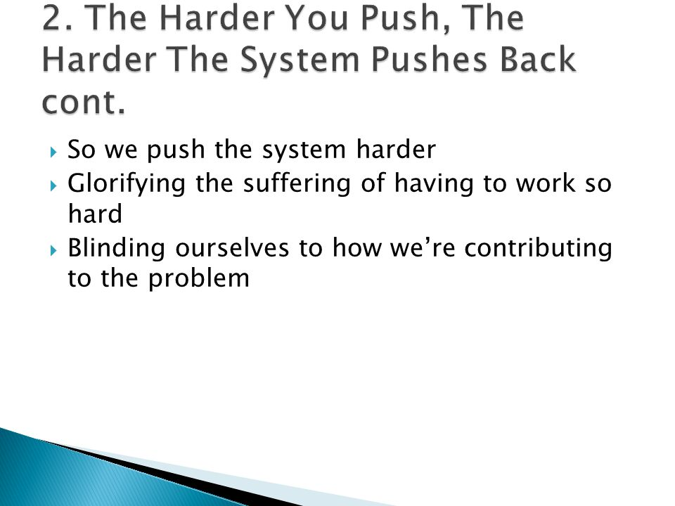  So we push the system harder  Glorifying the suffering of having to work so hard  Blinding ourselves to how we're contributing to the problem