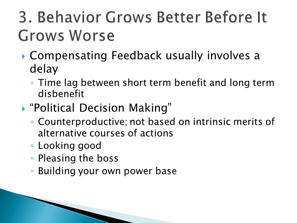  Compensating Feedback usually involves a delay ◦ Time lag between short term benefit and long term disbenefit  Political Decision Making ◦ Counterproductive; not based on intrinsic merits of alternative courses of actions ◦ Looking good ◦ Pleasing the boss ◦ Building your own power base