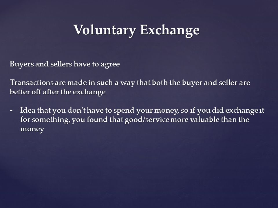 Voluntary Exchange Buyers and sellers have to agree Transactions are made in such a way that both the buyer and seller are better off after the exchan
