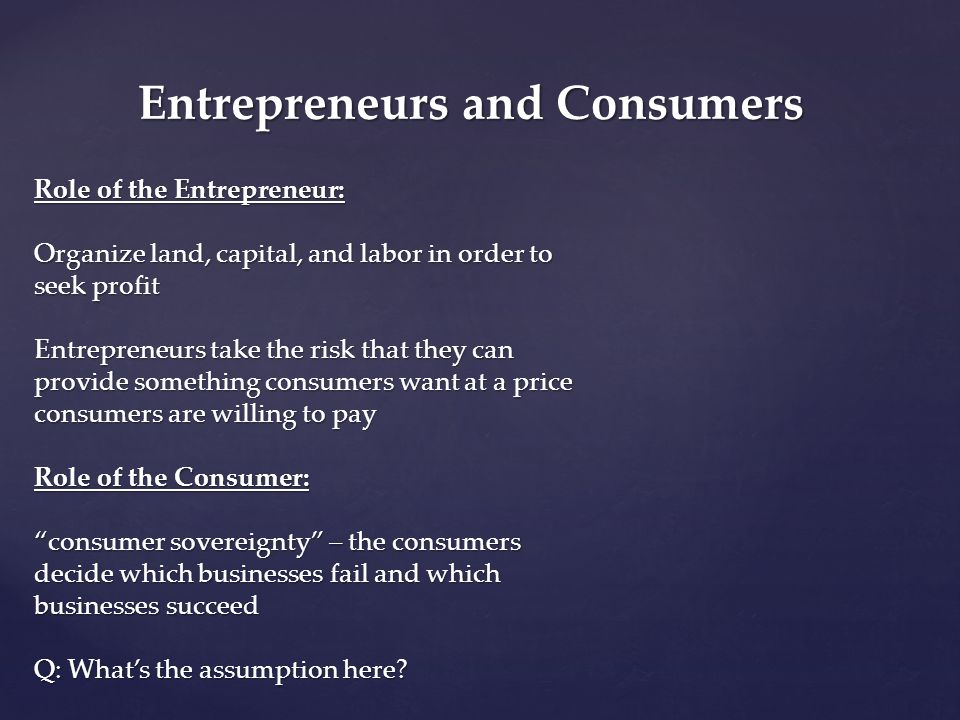 Entrepreneurs and Consumers Role of the Entrepreneur: Organize land, capital, and labor in order to seek profit Entrepreneurs take the risk that they