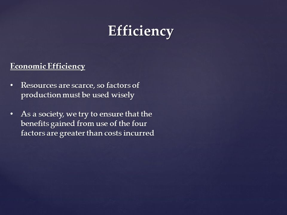 Efficiency Economic Efficiency Resources are scarce, so factors of production must be used wisely Resources are scarce, so factors of production must
