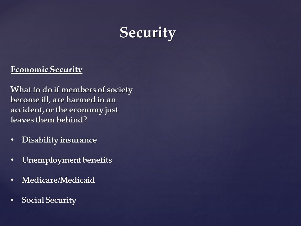 Security Economic Security What to do if members of society become ill, are harmed in an accident, or the economy just leaves them behind? Disability