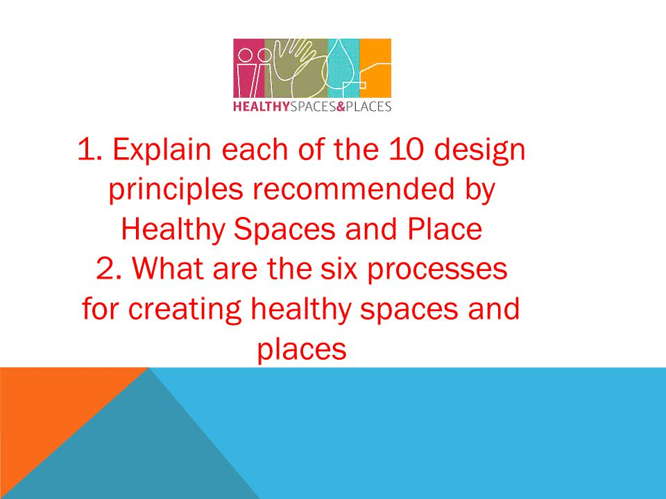 1. Explain each of the 10 design principles recommended by Healthy Spaces and Place 2.