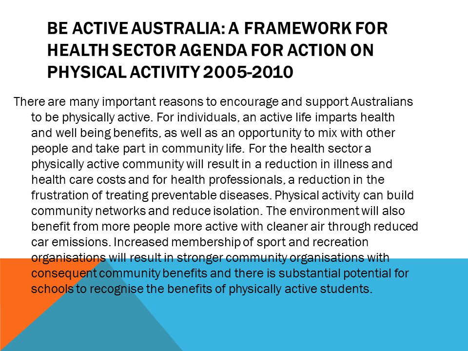 BE ACTIVE AUSTRALIA: A FRAMEWORK FOR HEALTH SECTOR AGENDA FOR ACTION ON PHYSICAL ACTIVITY 2005-2010 There are many important reasons to encourage and support Australians to be physically active.