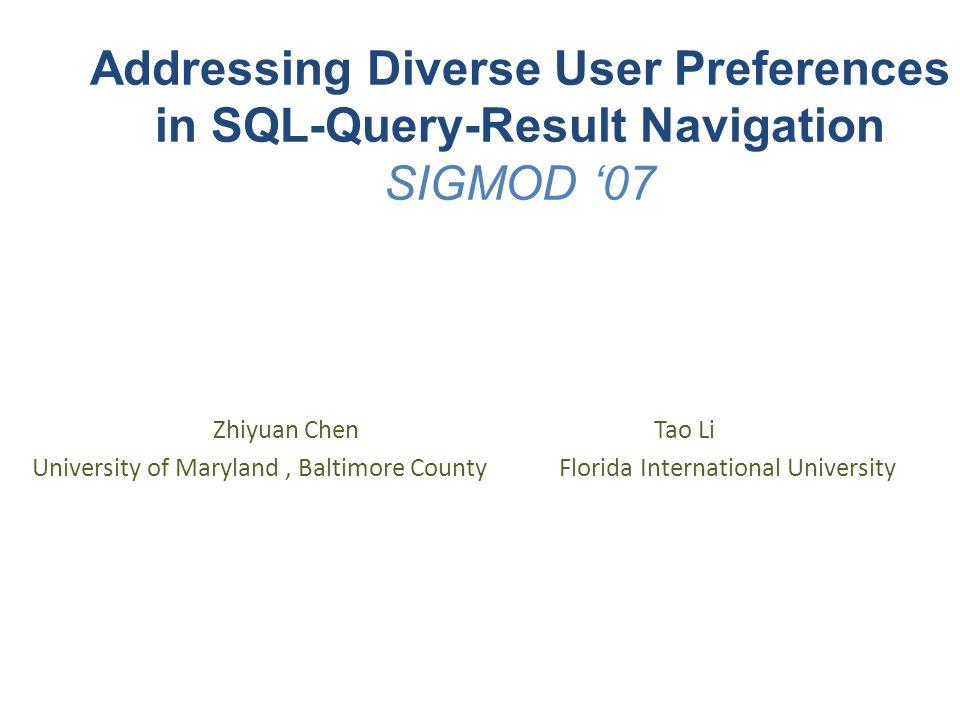 Addressing Diverse User Preferences in SQL-Query-Result Navigation SIGMOD '07 Zhiyuan Chen Tao Li University of Maryland, Baltimore County Florida International University