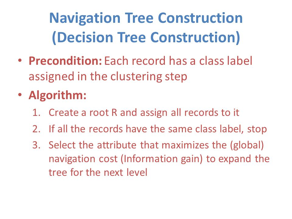 Navigation Tree Construction (Decision Tree Construction) Precondition: Each record has a class label assigned in the clustering step Algorithm: 1.Create a root R and assign all records to it 2.If all the records have the same class label, stop 3.Select the attribute that maximizes the (global) navigation cost (Information gain) to expand the tree for the next level