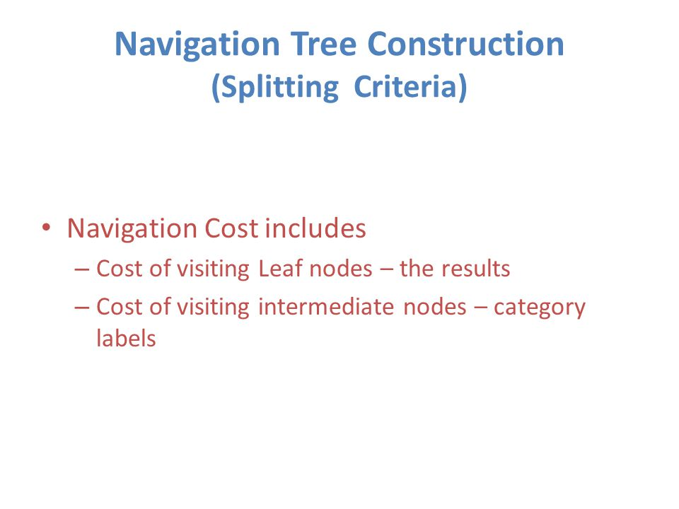 Navigation Tree Construction (Splitting Criteria) Navigation Cost includes – Cost of visiting Leaf nodes – the results – Cost of visiting intermediate nodes – category labels