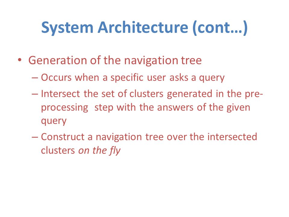 System Architecture (cont…) Generation of the navigation tree – Occurs when a specific user asks a query – Intersect the set of clusters generated in the pre- processing step with the answers of the given query – Construct a navigation tree over the intersected clusters on the fly
