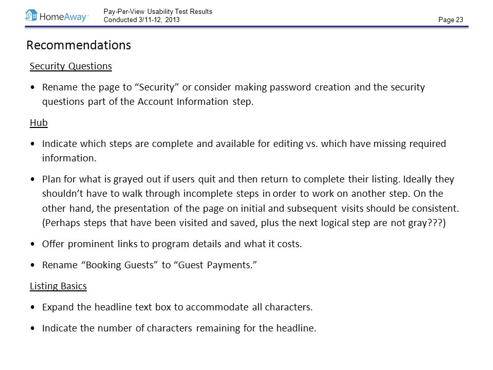 Pay-Per-View Usability Test Results Conducted 3/11-12, 2013 Page 23 Recommendations Security Questions Rename the page to Security or consider making password creation and the security questions part of the Account Information step.