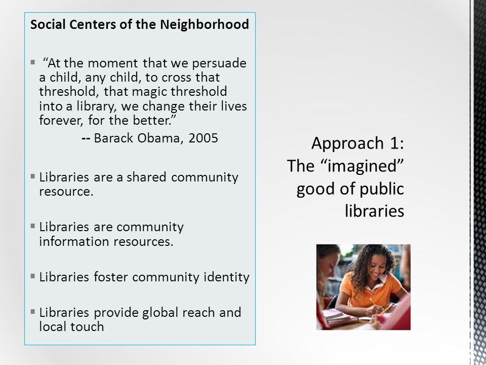 Social Centers of the Neighborhood  At the moment that we persuade a child, any child, to cross that threshold, that magic threshold into a library, we change their lives forever, for the better. -- Barack Obama, 2005  Libraries are a shared community resource.