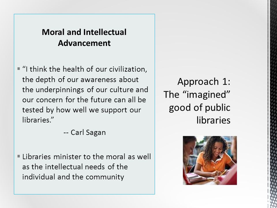 Moral and Intellectual Advancement  I think the health of our civilization, the depth of our awareness about the underpinnings of our culture and our concern for the future can all be tested by how well we support our libraries. -- Carl Sagan  Libraries minister to the moral as well as the intellectual needs of the individual and the community