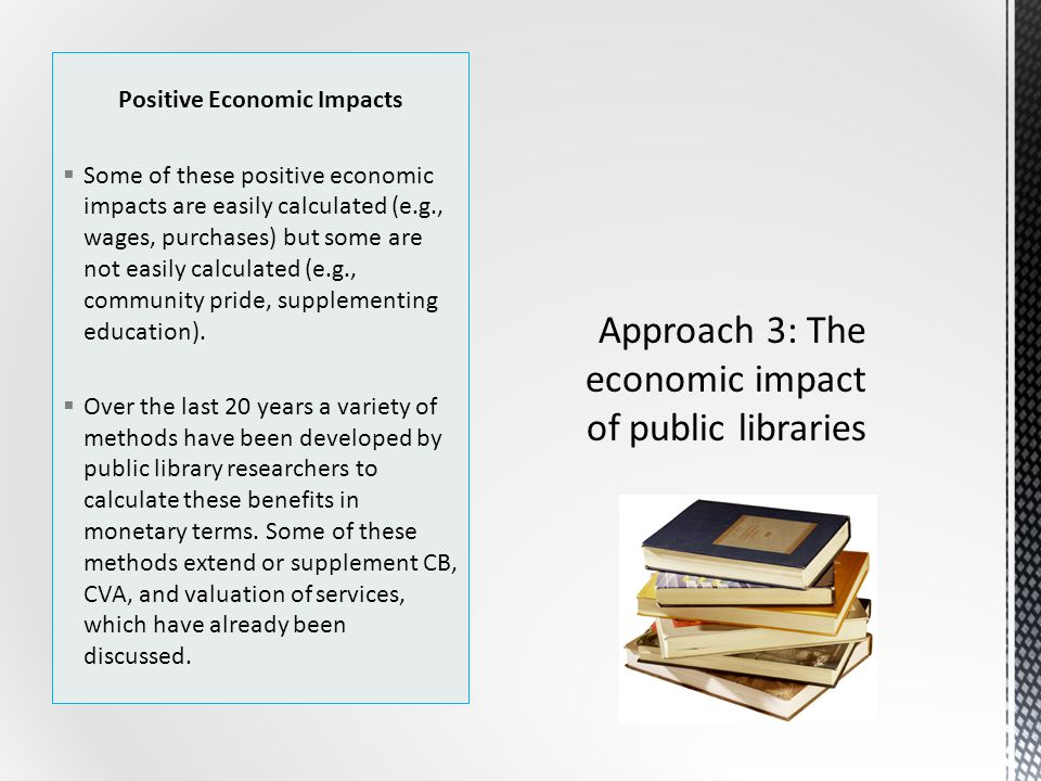 Positive Economic Impacts  Some of these positive economic impacts are easily calculated (e.g., wages, purchases) but some are not easily calculated (e.g., community pride, supplementing education).