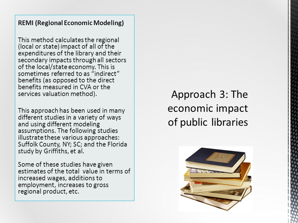 REMI (Regional Economic Modeling) This method calculates the regional (local or state) impact of all of the expenditures of the library and their secondary impacts through all sectors of the local/state economy.