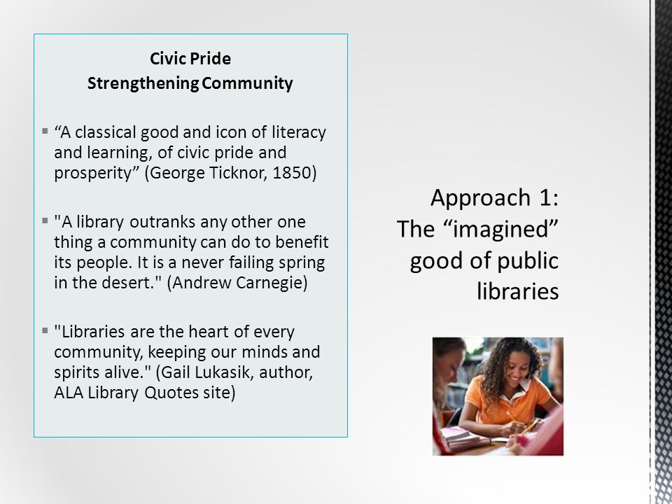 Civic Pride Strengthening Community  A classical good and icon of literacy and learning, of civic pride and prosperity (George Ticknor, 1850)  A library outranks any other one thing a community can do to benefit its people.