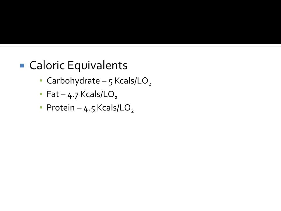  Caloric Equivalents ▪ Carbohydrate – 5 Kcals/LO 2 ▪ Fat – 4.7 Kcals/LO 2 ▪ Protein – 4.5 Kcals/LO 2