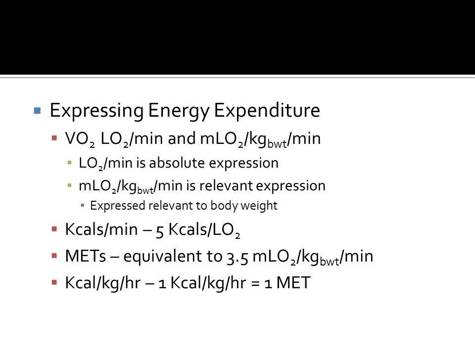  Expressing Energy Expenditure  VO 2 LO 2 /min and mLO 2 /kg bwt /min ▪ LO 2 /min is absolute expression ▪ mLO 2 /kg bwt /min is relevant expression ▪ Expressed relevant to body weight  Kcals/min – 5 Kcals/LO 2  METs – equivalent to 3.5 mLO 2 /kg bwt /min  Kcal/kg/hr – 1 Kcal/kg/hr = 1 MET