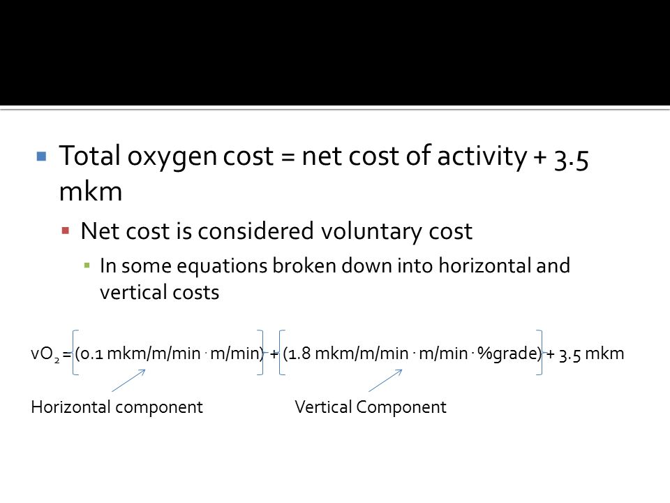  Total oxygen cost = net cost of activity + 3.5 mkm  Net cost is considered voluntary cost ▪ In some equations broken down into horizontal and vertical costs vO 2 = (0.1 mkm/m/min.