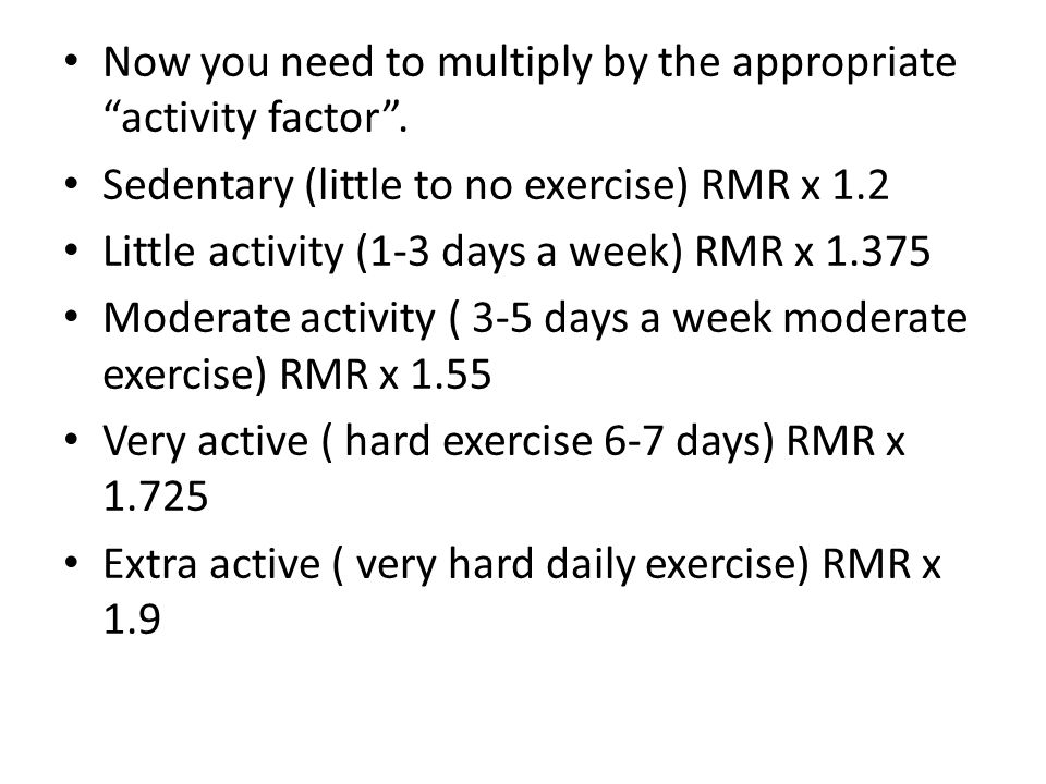 "Now you need to multiply by the appropriate ""activity factor"". Sedentary (little to no exercise) RMR x 1.2 Little activity (1-3 days a week) RMR x 1.3"