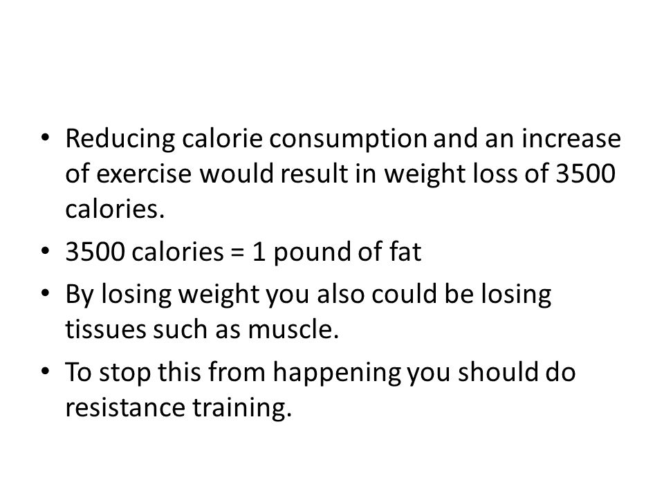 Reducing calorie consumption and an increase of exercise would result in weight loss of 3500 calories. 3500 calories = 1 pound of fat By losing weight