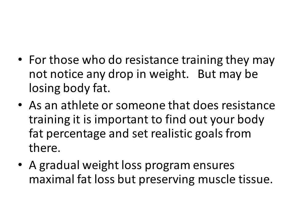 For those who do resistance training they may not notice any drop in weight. But may be losing body fat. As an athlete or someone that does resistance