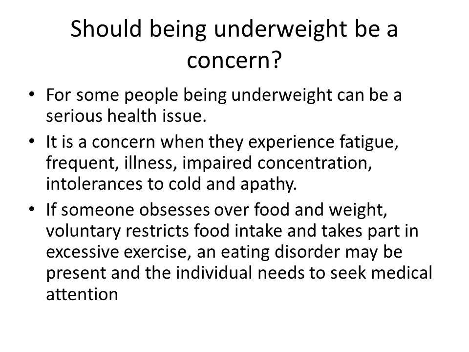 Should being underweight be a concern? For some people being underweight can be a serious health issue. It is a concern when they experience fatigue,