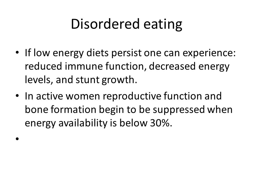 Disordered eating If low energy diets persist one can experience: reduced immune function, decreased energy levels, and stunt growth. In active women
