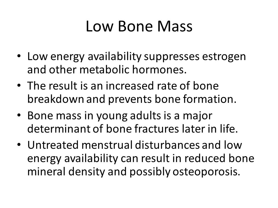 Low Bone Mass Low energy availability suppresses estrogen and other metabolic hormones. The result is an increased rate of bone breakdown and prevents
