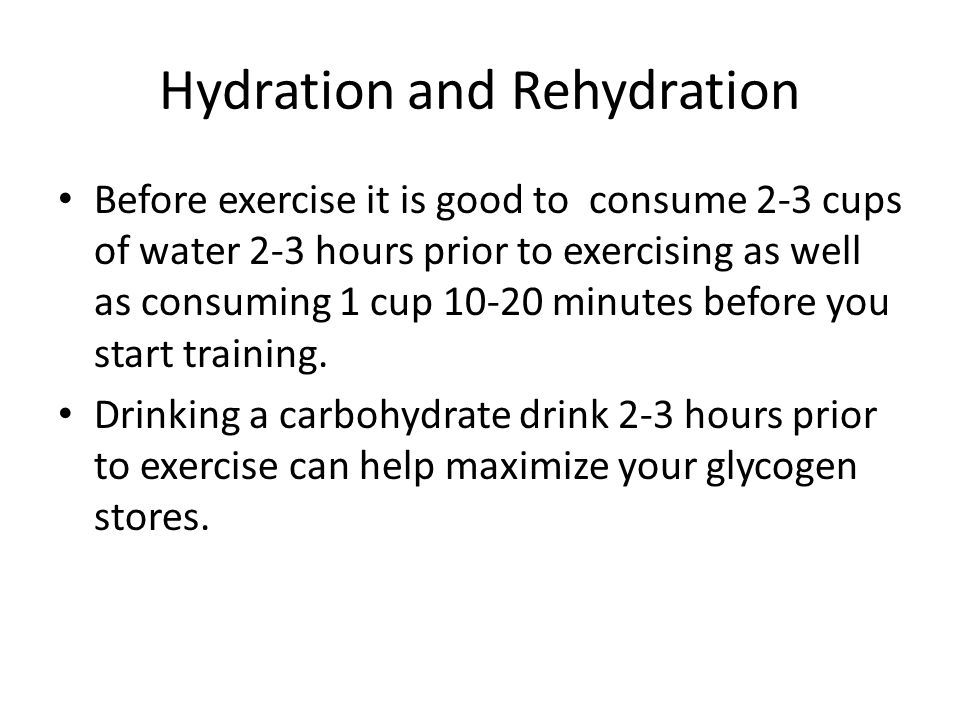 Hydration and Rehydration Before exercise it is good to consume 2-3 cups of water 2-3 hours prior to exercising as well as consuming 1 cup 10-20 minut