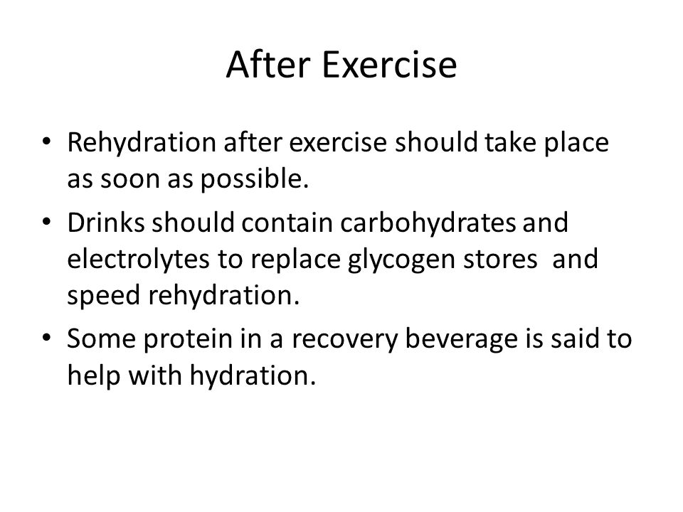 After Exercise Rehydration after exercise should take place as soon as possible. Drinks should contain carbohydrates and electrolytes to replace glyco