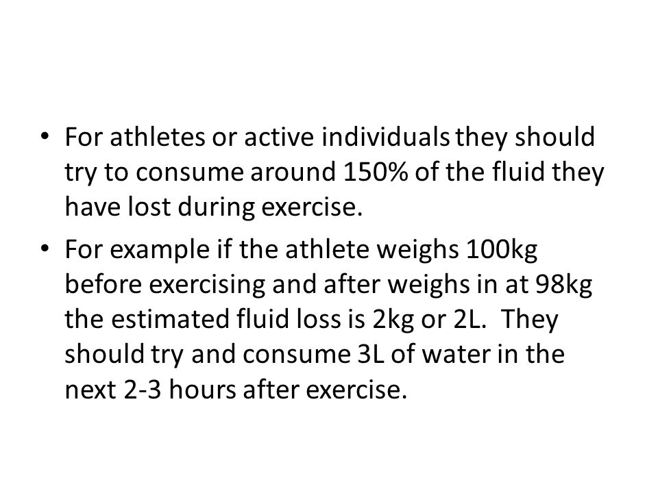 For athletes or active individuals they should try to consume around 150% of the fluid they have lost during exercise. For example if the athlete weig