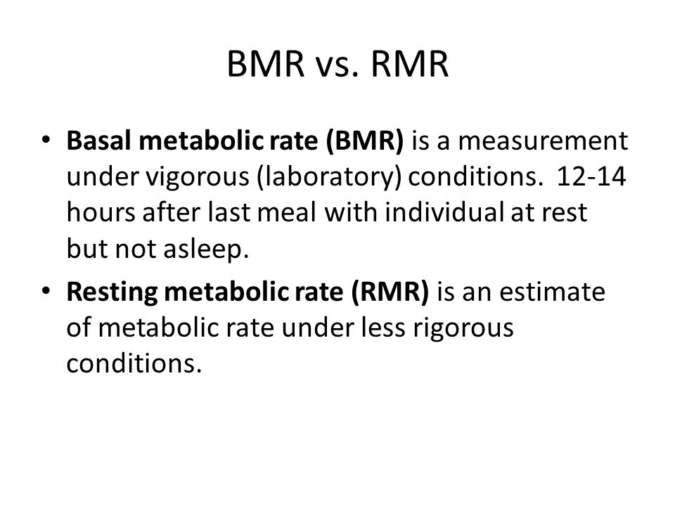 BMR vs. RMR Basal metabolic rate (BMR) is a measurement under vigorous (laboratory) conditions. 12-14 hours after last meal with individual at rest bu