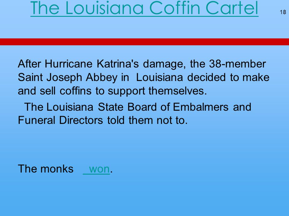 The Louisiana Coffin Cartel After Hurricane Katrina s damage, the 38-member Saint Joseph Abbey in Louisiana decided to make and sell coffins to support themselves.