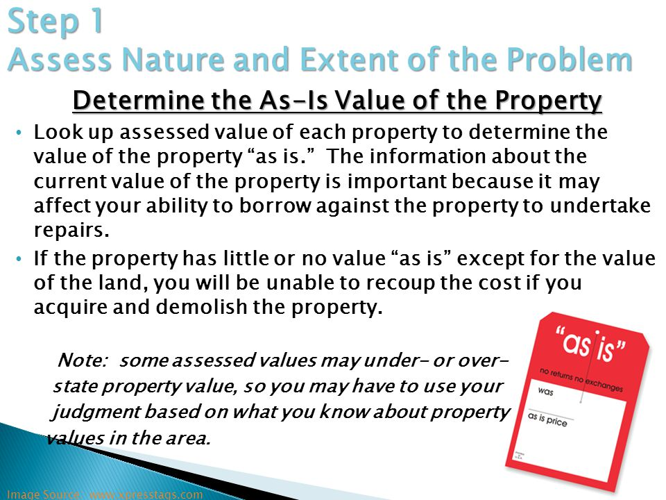 Determine the As-Is Value of the Property Look up assessed value of each property to determine the value of the property as is. The information about the current value of the property is important because it may affect your ability to borrow against the property to undertake repairs.