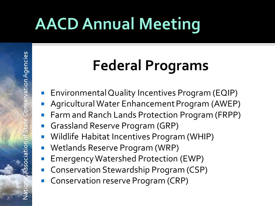 National Association of State Conservation Agencies Federal Programs  Environmental Quality Incentives Program (EQIP)  Agricultural Water Enhancement Program (AWEP)  Farm and Ranch Lands Protection Program (FRPP)  Grassland Reserve Program (GRP)  Wildlife Habitat Incentives Program (WHIP)  Wetlands Reserve Program (WRP)  Emergency Watershed Protection (EWP)  Conservation Stewardship Program (CSP)  Conservation reserve Program (CRP)