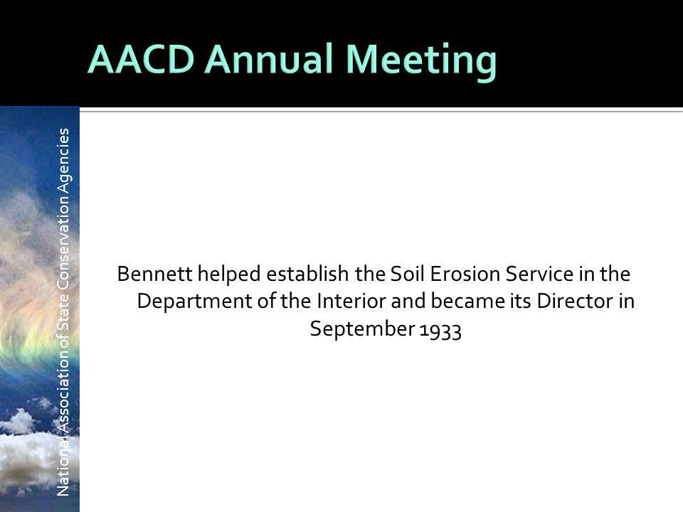 National Association of State Conservation Agencies Bennett helped establish the Soil Erosion Service in the Department of the Interior and became its Director in September 1933