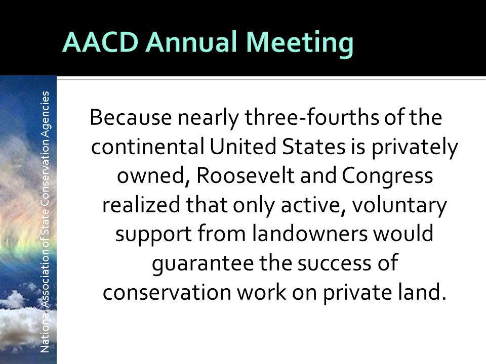 National Association of State Conservation Agencies Because nearly three-fourths of the continental United States is privately owned, Roosevelt and Congress realized that only active, voluntary support from landowners would guarantee the success of conservation work on private land.