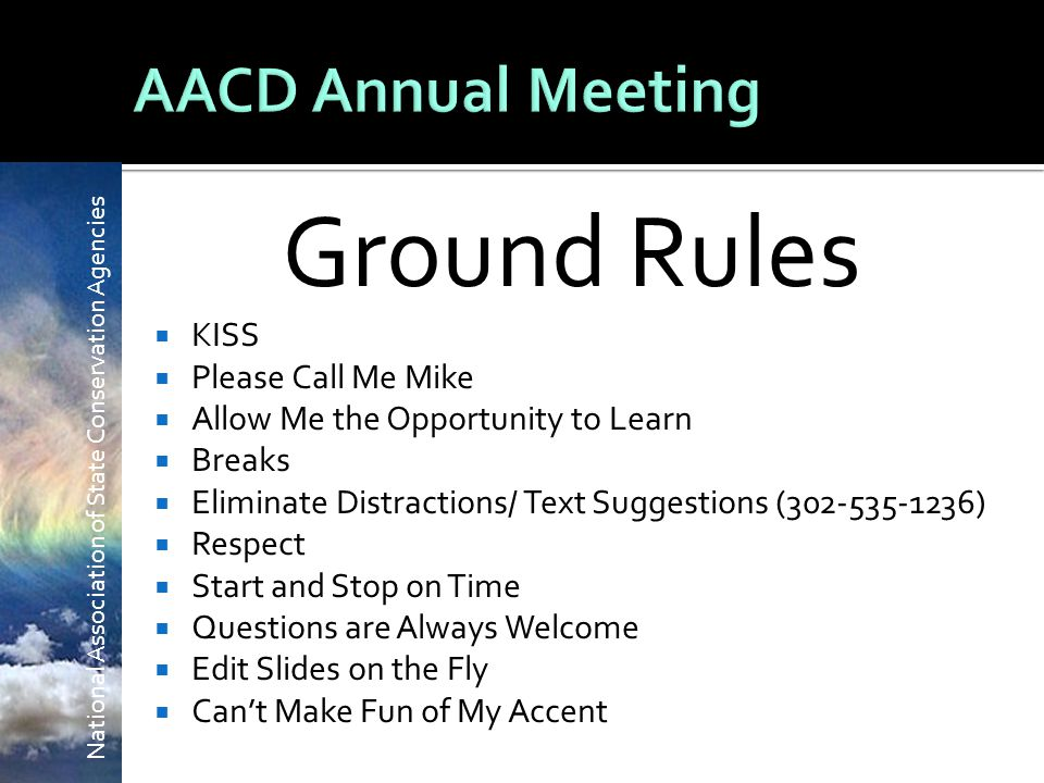 Ground Rules  KISS  Please Call Me Mike  Allow Me the Opportunity to Learn  Breaks  Eliminate Distractions/ Text Suggestions (302-535-1236)  Respect  Start and Stop on Time  Questions are Always Welcome  Edit Slides on the Fly  Can't Make Fun of My Accent