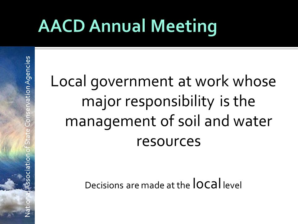 National Association of State Conservation Agencies Local government at work whose major responsibility is the management of soil and water resources Decisions are made at the local level