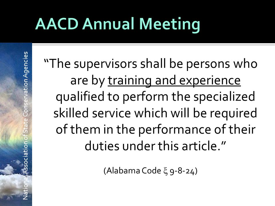 National Association of State Conservation Agencies The supervisors shall be persons who are by training and experience qualified to perform the specialized skilled service which will be required of them in the performance of their duties under this article. (Alabama Code  9-8-24)