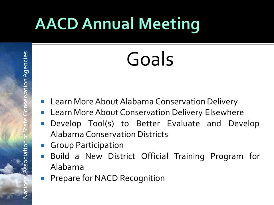 National Association of State Conservation Agencies Goals  Learn More About Alabama Conservation Delivery  Learn More About Conservation Delivery Elsewhere  Develop Tool(s) to Better Evaluate and Develop Alabama Conservation Districts  Group Participation  Build a New District Official Training Program for Alabama  Prepare for NACD Recognition