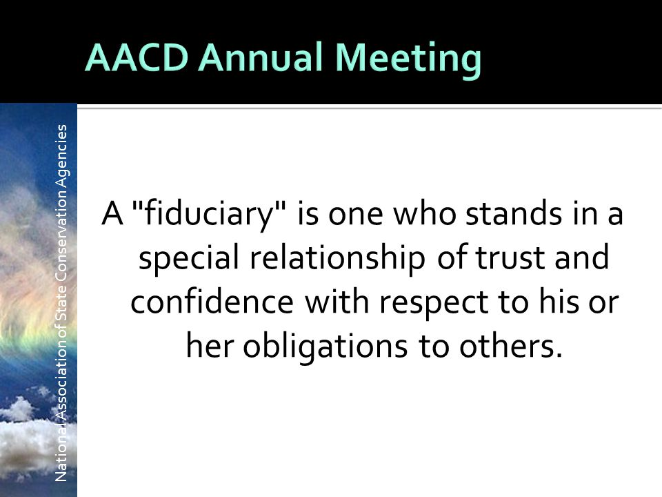 National Association of State Conservation Agencies A fiduciary is one who stands in a special relationship of trust and confidence with respect to his or her obligations to others.